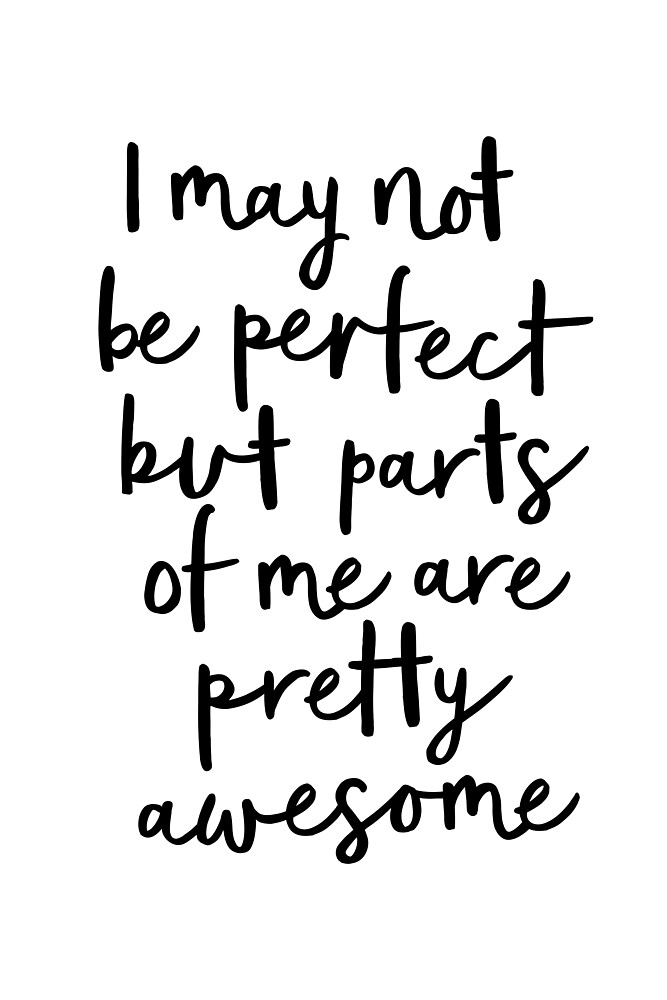 I May Not Be Perfect But Parts of Me Are Pretty Awesome by MotivatedType