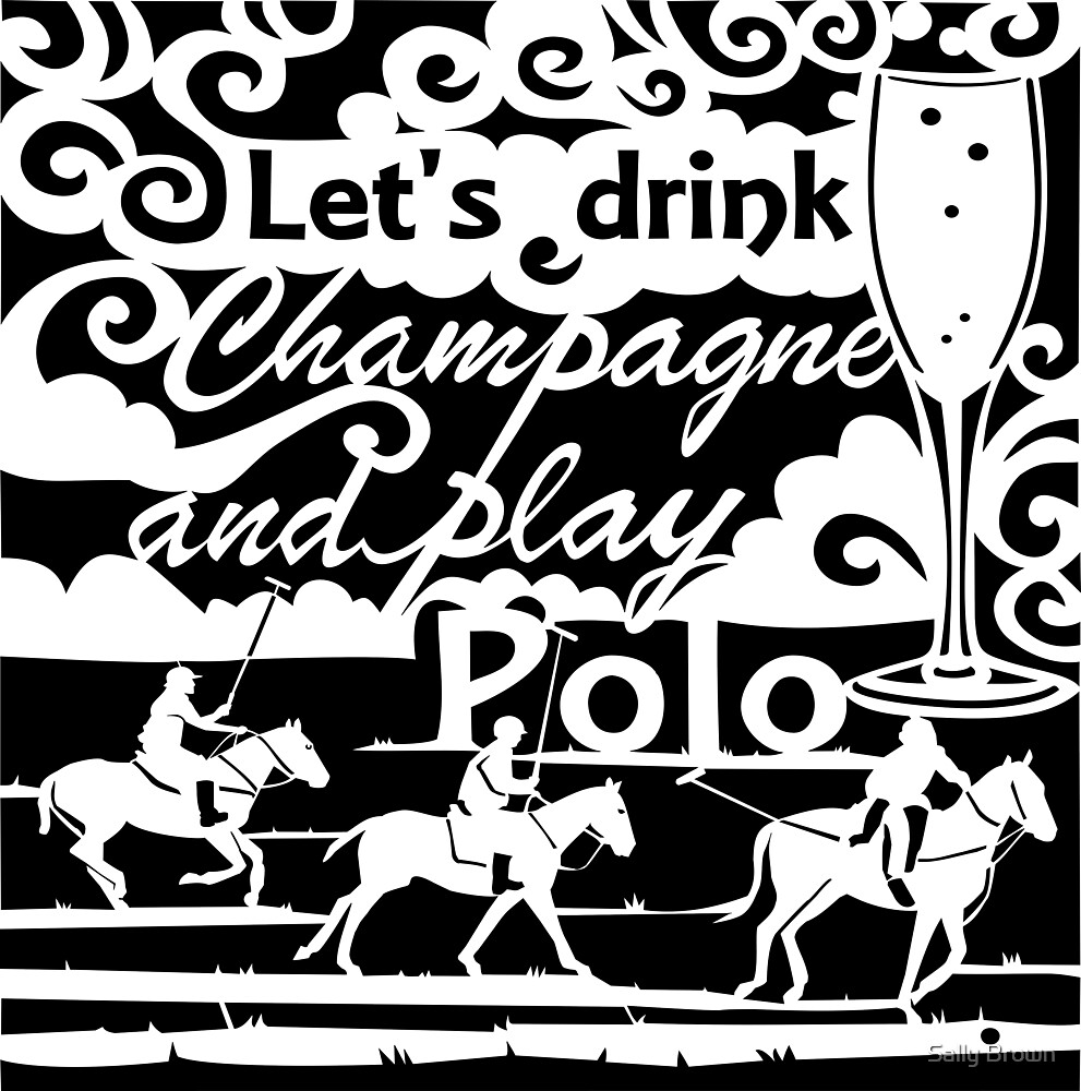 Let's Drink Champagne and Play Polo Black by Sally Brown