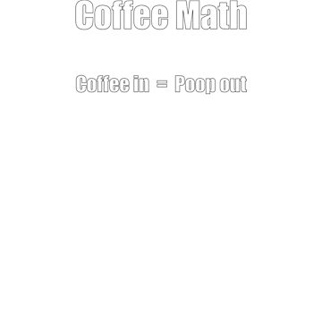 Coffee Math Coffee In Poop Out by ianlewer