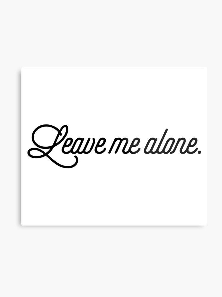Leave Me Alone Top Girly Teenager Quotes Metal Print By Elderart