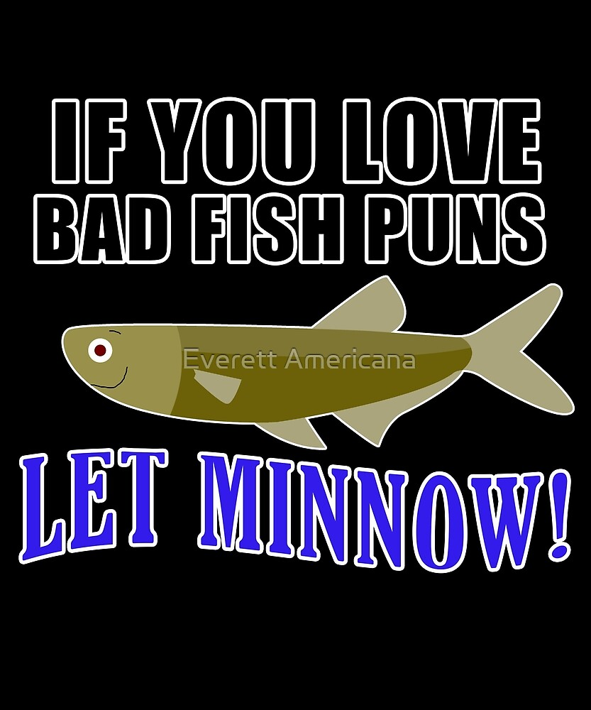 If You Love Bad Fish Puns - Let Minnow by Everett Americana