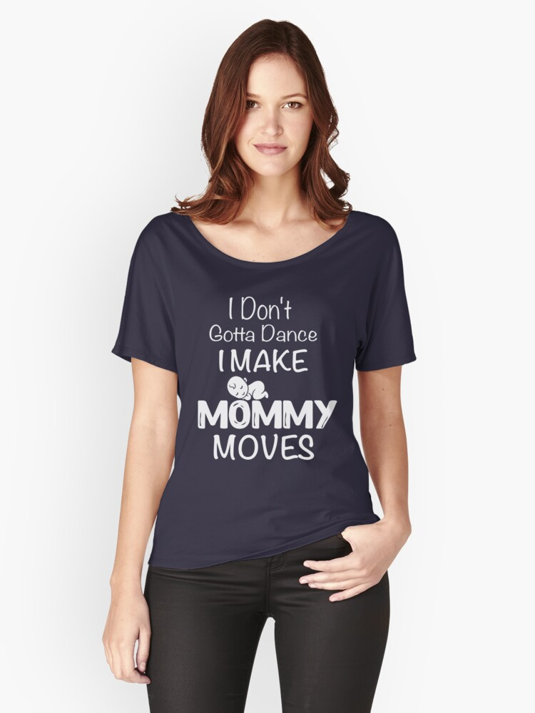 I Don't Gotta Dance I Make Mommy Moves Shirt For New Mom Dad Women's Relaxed Fit T-Shirt Front