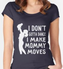 I Don't Gotta Dance I Make Mommy Moves Shirt For New Mom Dad Women's Fitted Scoop T-Shirt
