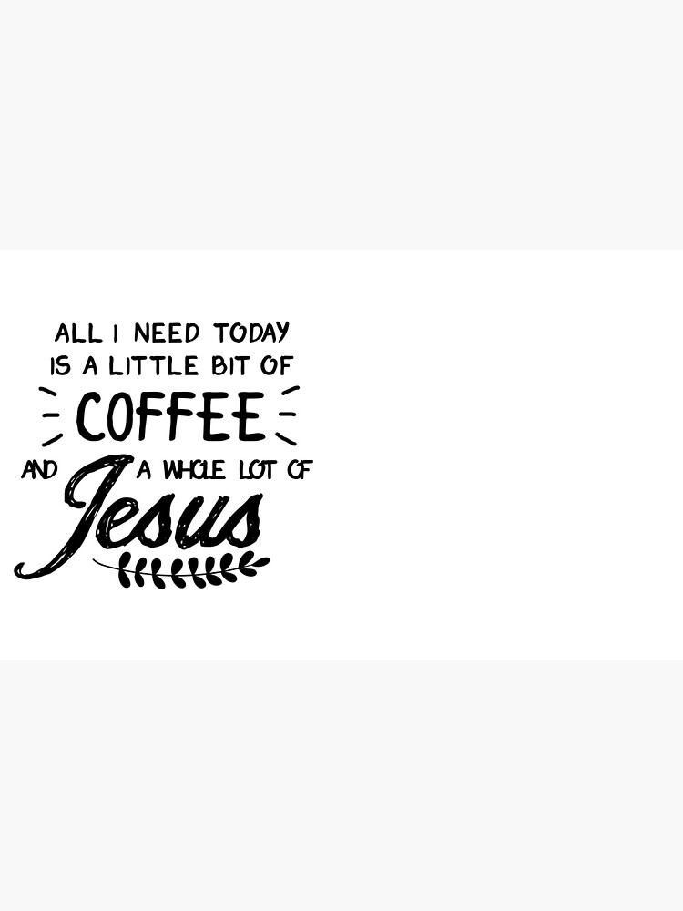 All I Need Today Is a Little Bit of Coffee and a Whole Lot of Jesus by thalitacumi
