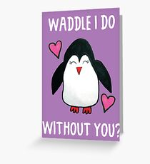 WADDLE I DO WITHOUT YOU? GREETING CARD Greeting Card