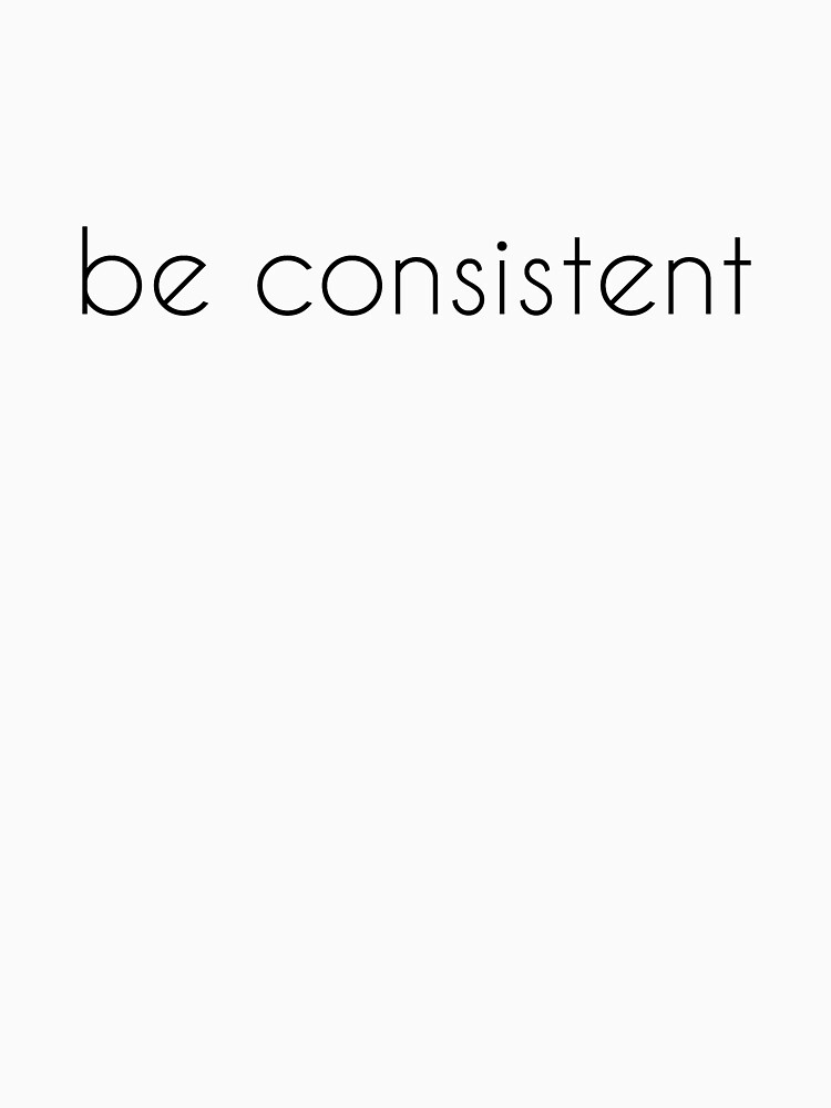 Be Consistent Consistency Consistent Definition Being