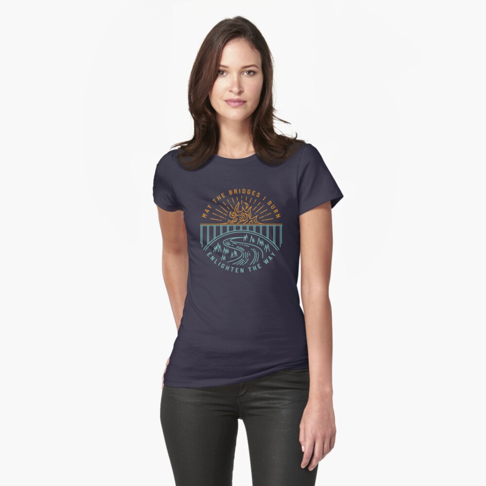 May The Bridges I Burn Enlighten The Way Fitted T-Shirt