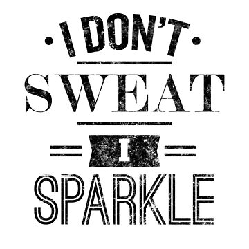 I Don't Sweat I Sparkle by LifeOfIron