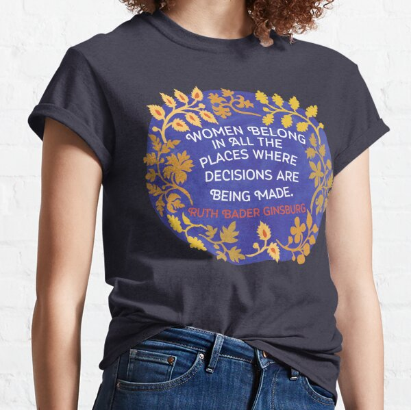 Women Belong In All The Places Where Decisions Are Being Made, Ruth Bader Ginsburg Classic T-Shirt