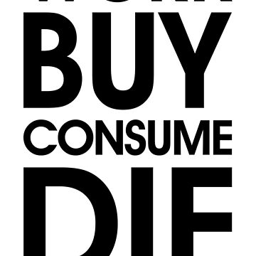 Work Buy Consume Die. End Capitalism  by designite