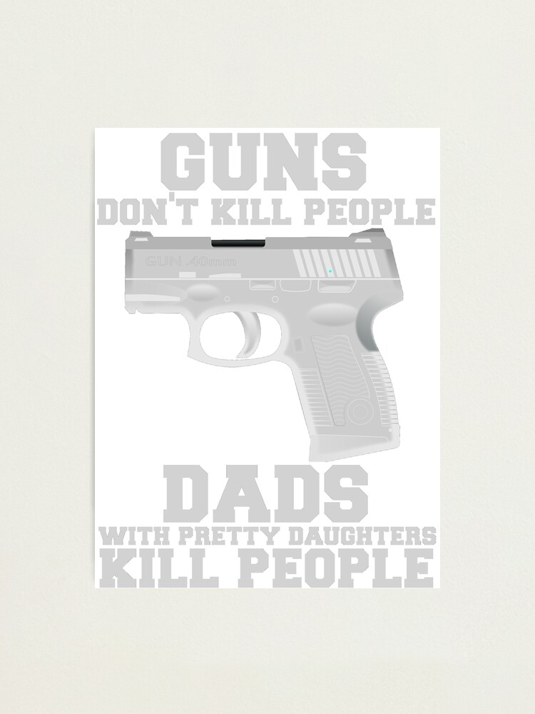 Guns Don T Kill People Dads Do Photographic Print By Mralan Redbubble