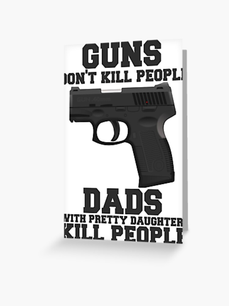 Guns Don T Kill People Dads Do Greeting Card By Mralan Redbubble