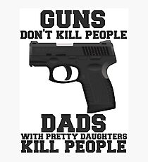 Guns Don't Kill People. Dads Do. Photographic Print