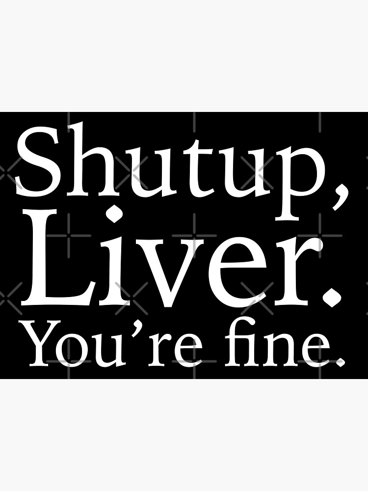 Shutup, Liver. You're fine. by grantsewell