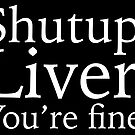 Shutup, Liver. You're fine. by Grant Sewell
