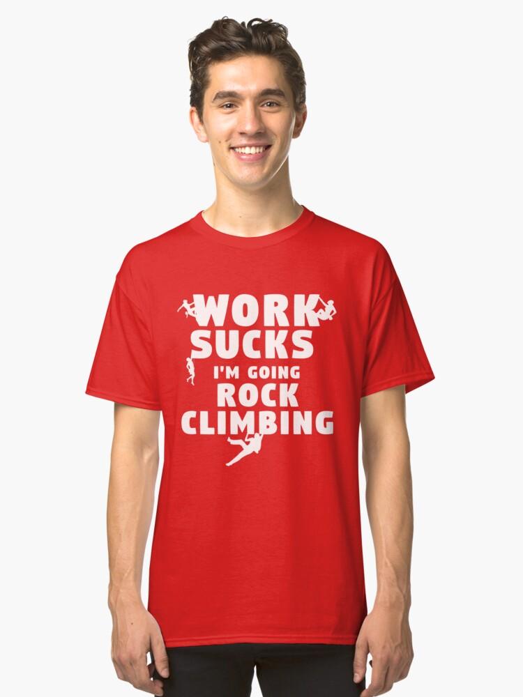 Work sucks I'm going Rock Climbing T-shirt Classic T-Shirt Front