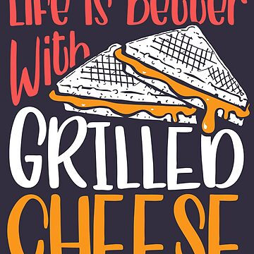 Life is Better with Grilled Cheese by nameonshirt
