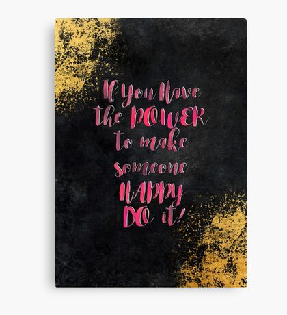 If You Have the POWER to make someone HAPPY DO it! #motivationialquote Canvas Print