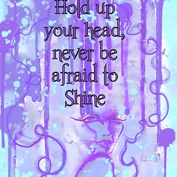 Hold your Head up and Never be afraid to Shine by vernice2018
