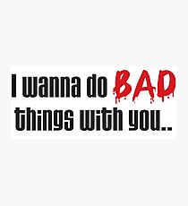 I Wanna Do BAD Things With You (True Blood) Photographic Print