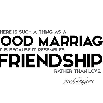 good marriage resembles friendship - michel de montaigne by razvandrc