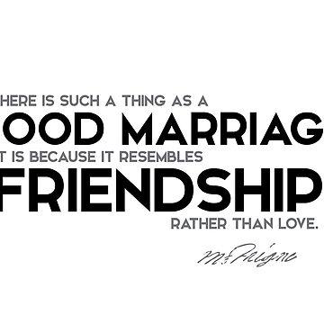 good marriage resembles friendship - michel de montaigne by razvandrc