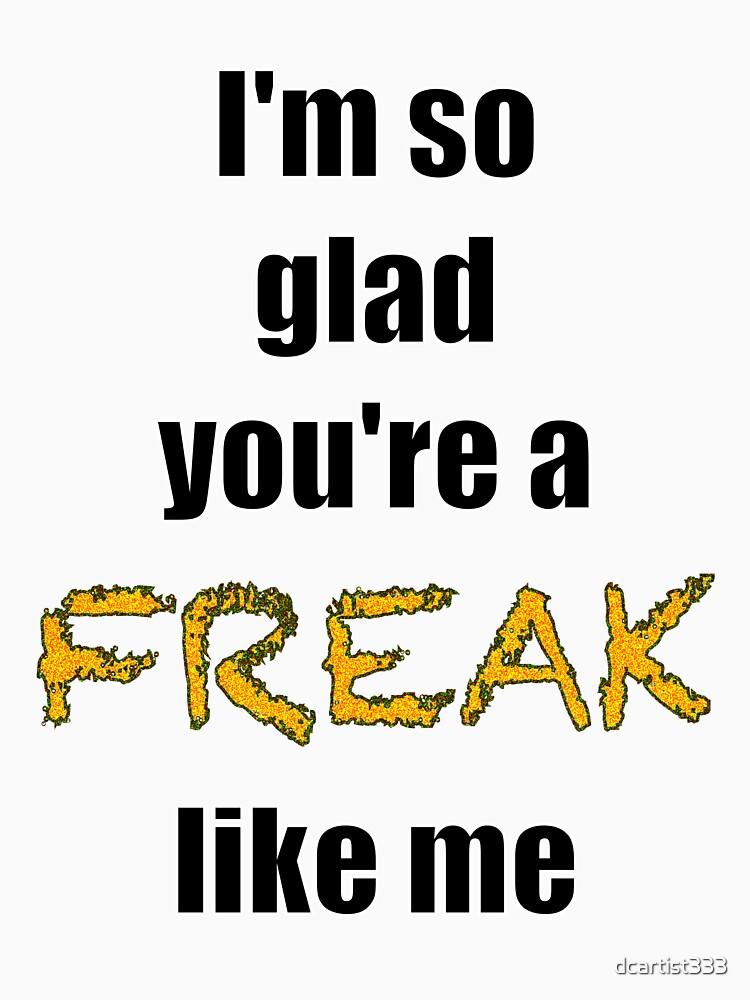 Ich bin so froh, dass du ein Freak bist wie ich T-Shirt