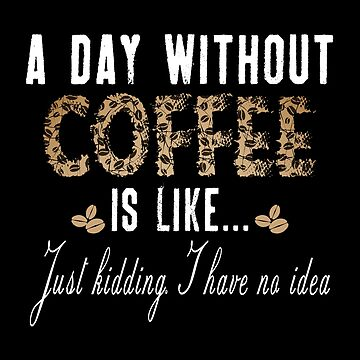 A Day Without Coffee Is Like... I Have No Idea by SmartStyle