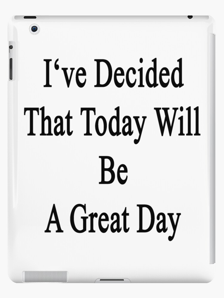 u0026quot i u0026 39 ve decided that today will be a great day  u0026quot  ipad cases