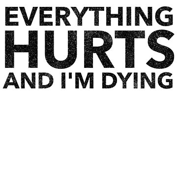 Everything Hurts and I'm Dying by BigDreamTees