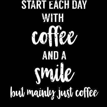 Start each day with a coffee and a Smile but mainly just coffee, funny, smart, sarcastic T Shirt by ESSTEE