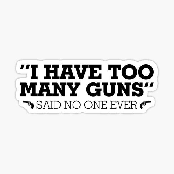 I Have Too Many Guns Said No One Ever Shirt Gun Shirt Sticker