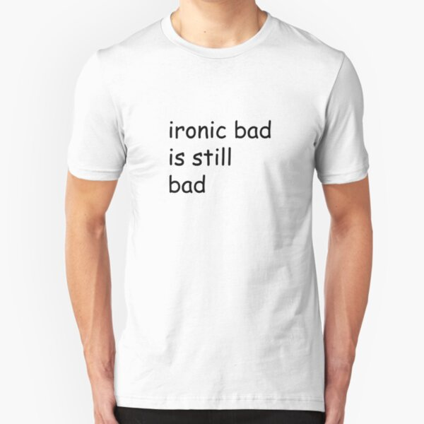 ironic bad is still bad Slim Fit T-Shirt