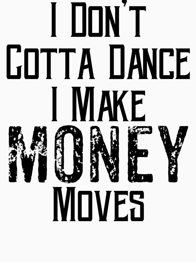 """I Don't Gotta Dance I Make Money Moves"" T-shirt by ..."