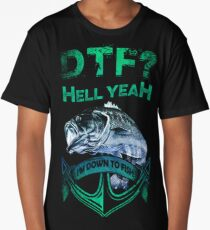 DTF. Hell yeah! I'm down to fish. Long T-Shirt