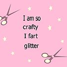 I am so crafty I fart glitter by martisanne