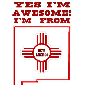 Yes I'm Awesome I'm From New Mexico! by NewMexicoTees