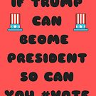 IF TRUMP CAN BECOME PRESIDENT SO CAN YOU #VOTE by Erinelizacotter