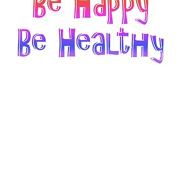Be Happy Be Healthy Novelty Motivational by creative321
