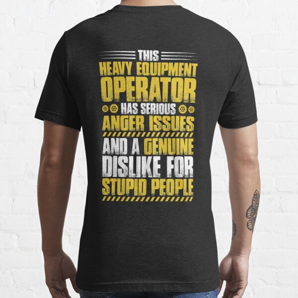 Heavy Equipment Operator Anger Issues Gift Present Essential T-Shirt