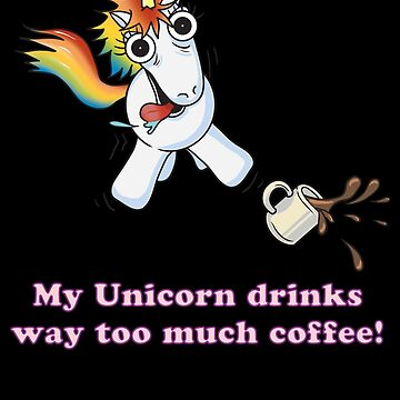 My Unicorn Drinks Way Too Much Coffee by Iainmaynard