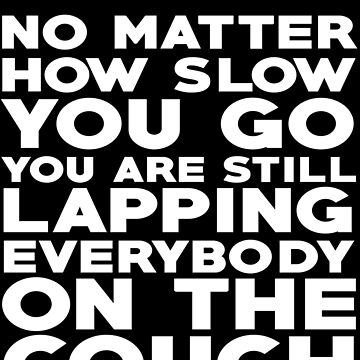 No matter how slow you go you are still lapping everybody on the couch by SlubberCub