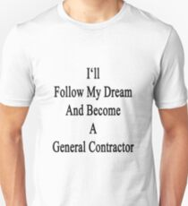 I'll Follow My Dream And Become A General Contractor  Unisex T-Shirt