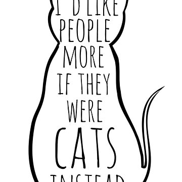 I'd like people more if they were cats instead by FandomizedRose