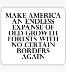 Make America an Endless Expanse of Old-Growth Forests with No Certain Borders Again Sticker