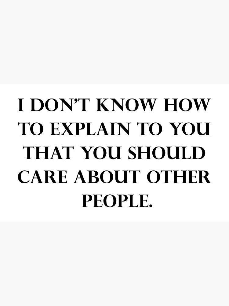 Ich weiß nicht, wie ich Ihnen erklären soll, dass Sie sich um andere Menschen kümmern sollten von dru1138