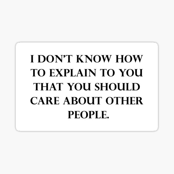 I Don't Know How To Explain To You That You Should Care About Other People Sticker