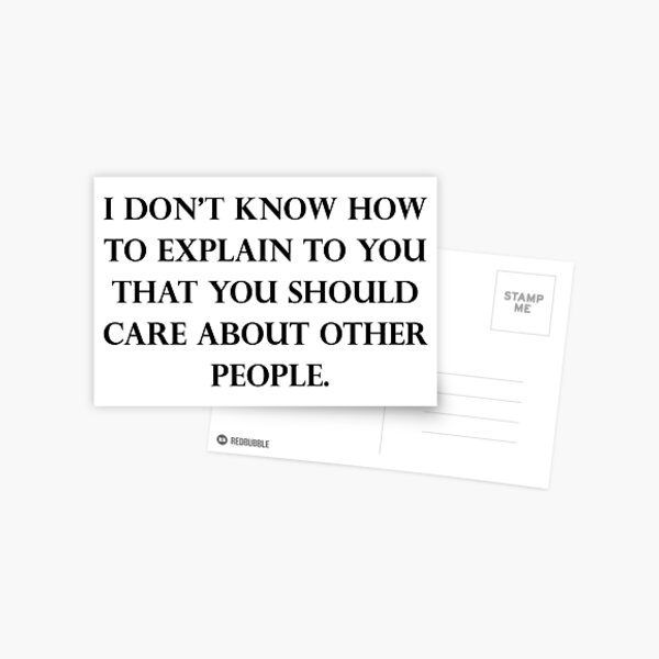 I Don't Know How To Explain To You That You Should Care About Other People Postcard