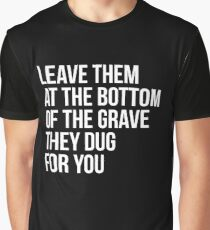 Leave Them At The Bottom Of The Grave They Dug For You Shirt Graphic T-Shirt