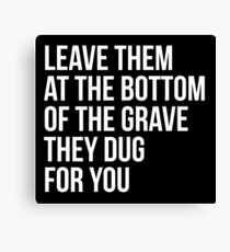 Leave Them At The Bottom Of The Grave They Dug For You Shirt Canvas Print